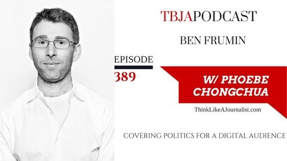 Covering Politics For A Digital Audience, Ben Frumin, TBJApodcast 389
